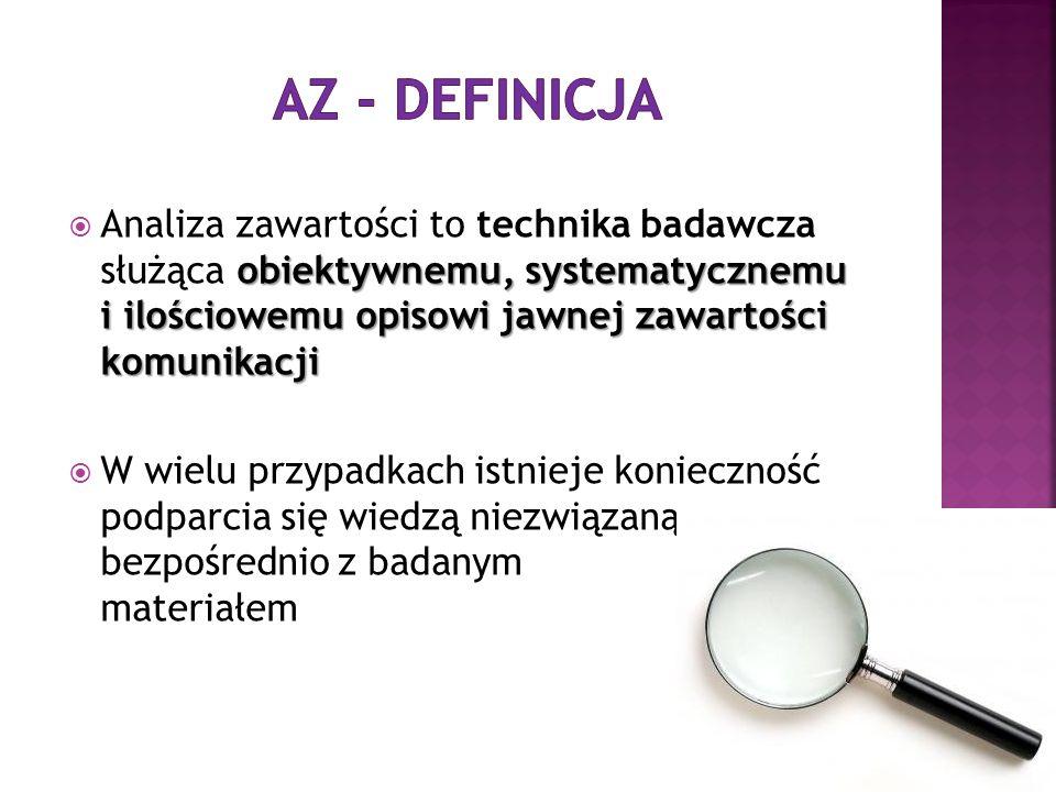 AZ - definicja Analiza zawartości to technika badawcza służąca obiektywnemu, systematycznemu i ilościowemu opisowi jawnej zawartości komunikacji.