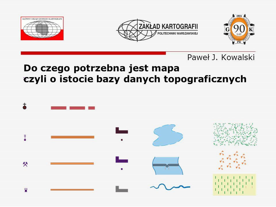 Paweł J. Kowalski Do czego potrzebna jest mapa czyli o istocie bazy danych topograficznych