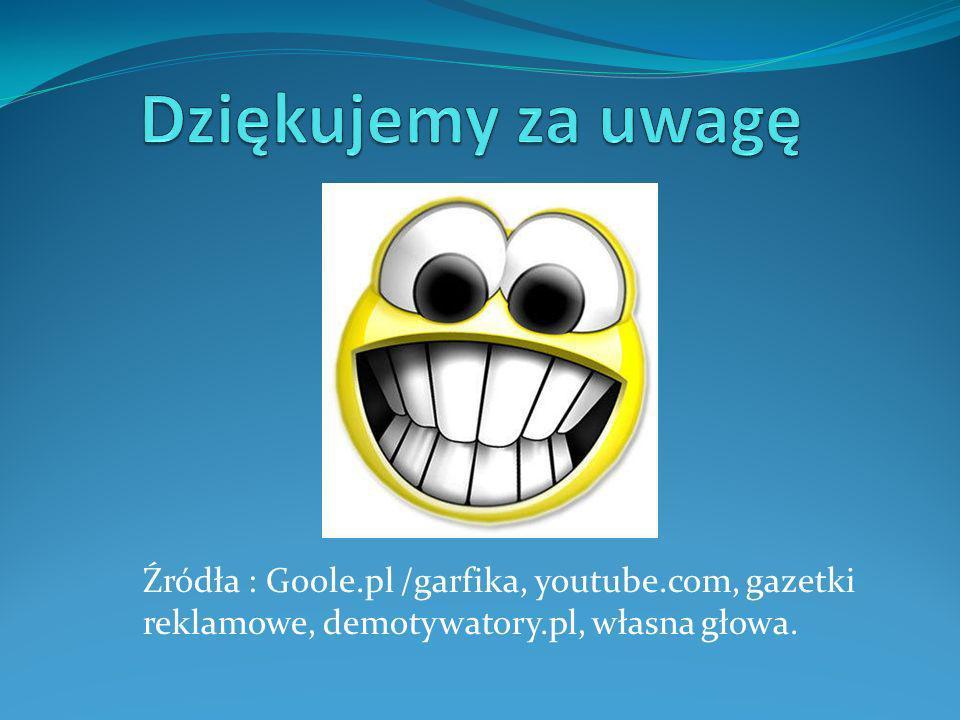 Dziękujemy za uwagę Źródła : Goole.pl /garfika, youtube.com, gazetki reklamowe, demotywatory.pl, własna głowa.