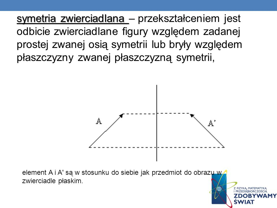 symetria zwierciadlana – przekształceniem jest odbicie zwierciadlane figury względem zadanej prostej zwanej osią symetrii lub bryły względem płaszczyzny zwanej płaszczyzną symetrii,