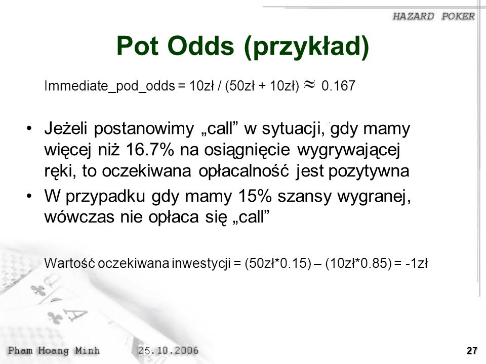 Pot Odds (przykład) Immediate_pod_odds = 10zł / (50zł + 10zł) 0.167.