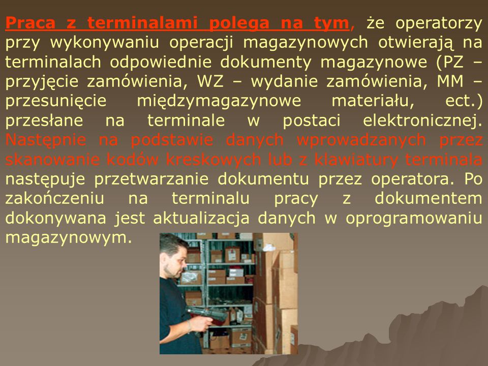 Praca z terminalami polega na tym, że operatorzy przy wykonywaniu operacji magazynowych otwierają na terminalach odpowiednie dokumenty magazynowe (PZ – przyjęcie zamówienia, WZ – wydanie zamówienia, MM – przesunięcie międzymagazynowe materiału, ect.) przesłane na terminale w postaci elektronicznej.