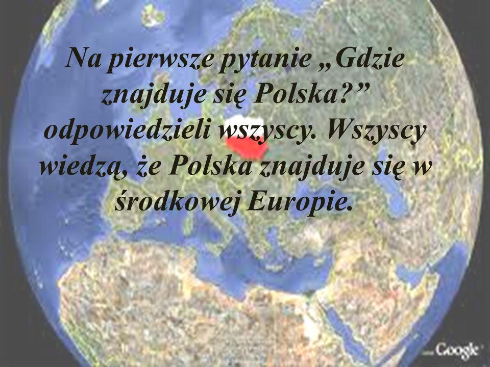 """Na pierwsze pytanie """"Gdzie znajduje się Polska odpowiedzieli wszyscy."""