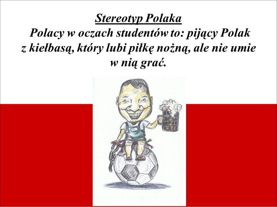 Stereotyp Polaka Polacy w oczach studentów to: pijący Polak z kiełbasą, który lubi piłkę nożną, ale nie umie w nią grać.