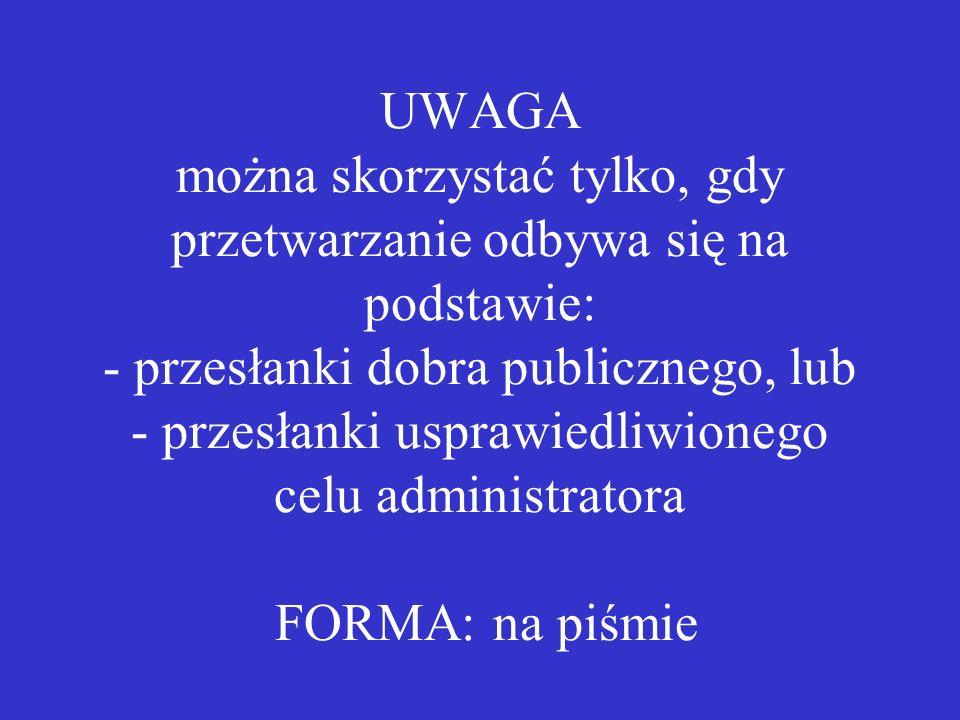UWAGA można skorzystać tylko, gdy przetwarzanie odbywa się na podstawie: - przesłanki dobra publicznego, lub - przesłanki usprawiedliwionego celu administratora FORMA: na piśmie