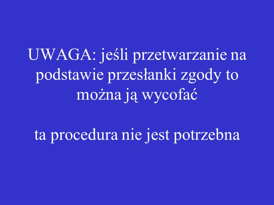 UWAGA: jeśli przetwarzanie na podstawie przesłanki zgody to można ją wycofać ta procedura nie jest potrzebna