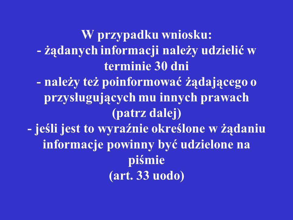 W przypadku wniosku: - żądanych informacji należy udzielić w terminie 30 dni - należy też poinformować żądającego o przysługujących mu innych prawach (patrz dalej) - jeśli jest to wyraźnie określone w żądaniu informacje powinny być udzielone na piśmie (art.