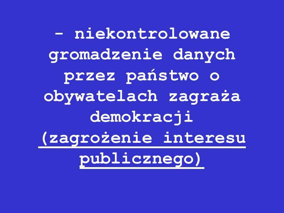 - niekontrolowane gromadzenie danych przez państwo o obywatelach zagraża demokracji (zagrożenie interesu publicznego)
