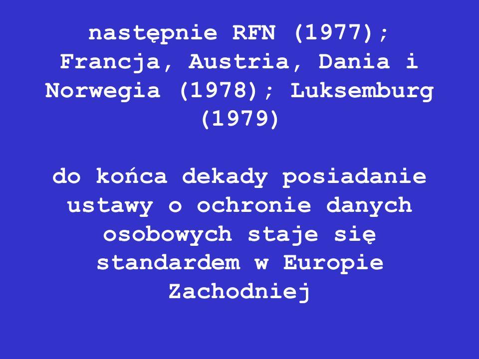 następnie RFN (1977); Francja, Austria, Dania i Norwegia (1978); Luksemburg (1979) do końca dekady posiadanie ustawy o ochronie danych osobowych staje się standardem w Europie Zachodniej