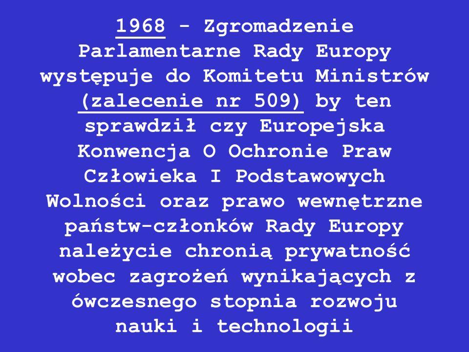 1968 - Zgromadzenie Parlamentarne Rady Europy występuje do Komitetu Ministrów (zalecenie nr 509) by ten sprawdził czy Europejska Konwencja O Ochronie Praw Człowieka I Podstawowych Wolności oraz prawo wewnętrzne państw-członków Rady Europy należycie chronią prywatność wobec zagrożeń wynikających z ówczesnego stopnia rozwoju nauki i technologii