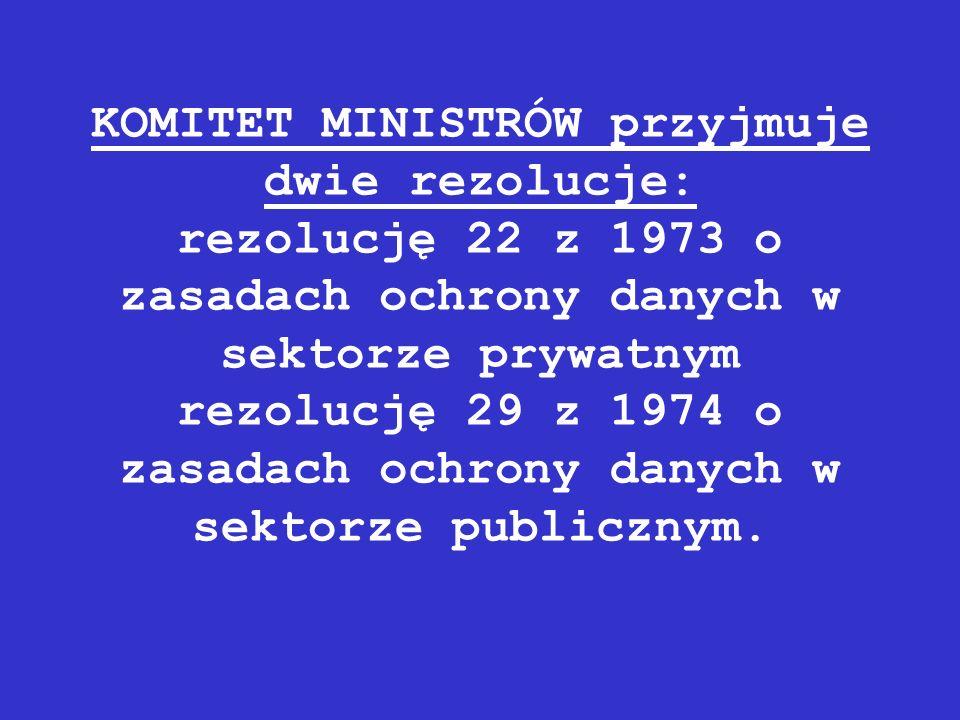 KOMITET MINISTRÓW przyjmuje dwie rezolucje: rezolucję 22 z 1973 o zasadach ochrony danych w sektorze prywatnym rezolucję 29 z 1974 o zasadach ochrony danych w sektorze publicznym.
