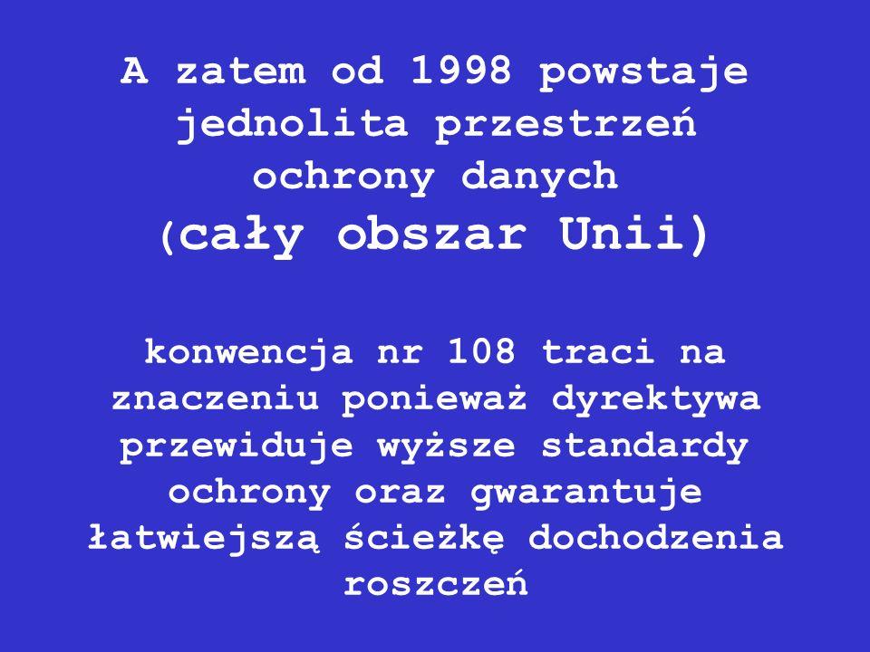A zatem od 1998 powstaje jednolita przestrzeń ochrony danych (cały obszar Unii) konwencja nr 108 traci na znaczeniu ponieważ dyrektywa przewiduje wyższe standardy ochrony oraz gwarantuje łatwiejszą ścieżkę dochodzenia roszczeń