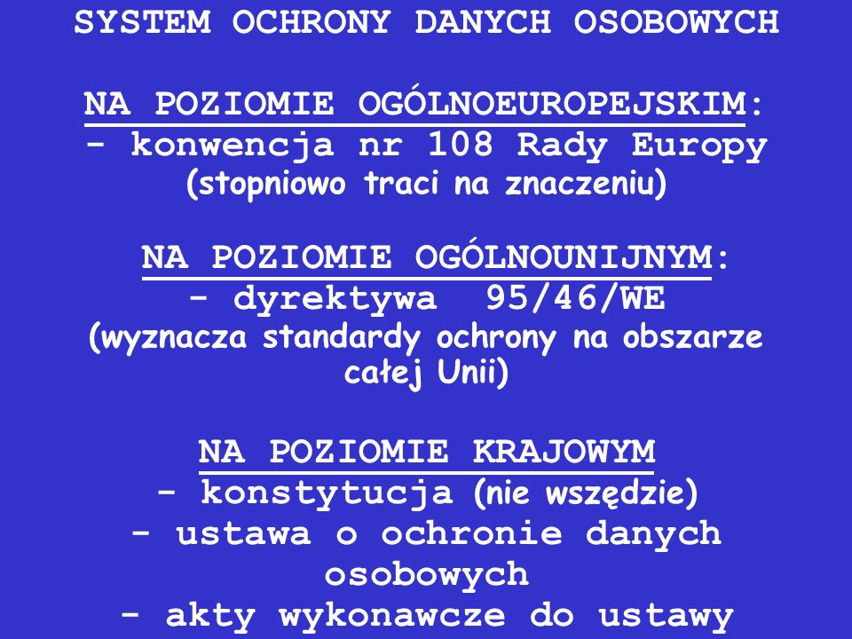 SYSTEM OCHRONY DANYCH OSOBOWYCH NA POZIOMIE OGÓLNOEUROPEJSKIM: - konwencja nr 108 Rady Europy (stopniowo traci na znaczeniu) NA POZIOMIE OGÓLNOUNIJNYM: - dyrektywa 95/46/WE (wyznacza standardy ochrony na obszarze całej Unii) NA POZIOMIE KRAJOWYM - konstytucja (nie wszędzie) - ustawa o ochronie danych osobowych - akty wykonawcze do ustawy