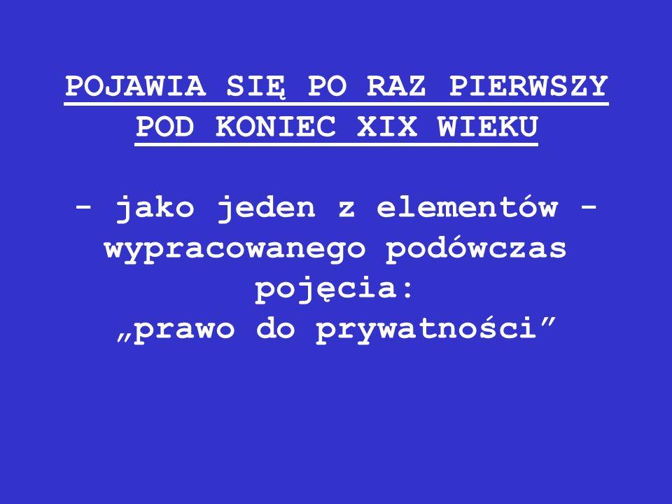 """POJAWIA SIĘ PO RAZ PIERWSZY POD KONIEC XIX WIEKU - jako jeden z elementów - wypracowanego podówczas pojęcia: """"prawo do prywatności"""