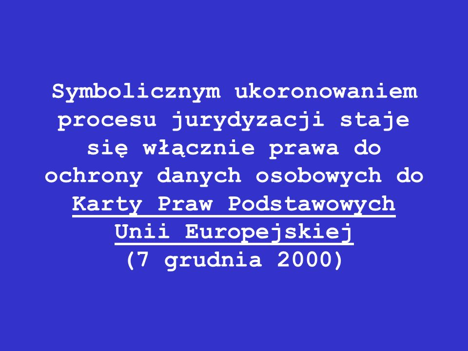 Symbolicznym ukoronowaniem procesu jurydyzacji staje się włącznie prawa do ochrony danych osobowych do Karty Praw Podstawowych Unii Europejskiej (7 grudnia 2000)