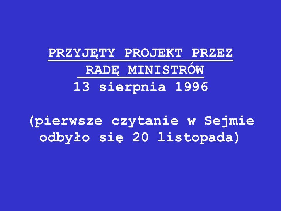 PRZYJĘTY PROJEKT PRZEZ RADĘ MINISTRÓW 13 sierpnia 1996 (pierwsze czytanie w Sejmie odbyło się 20 listopada)