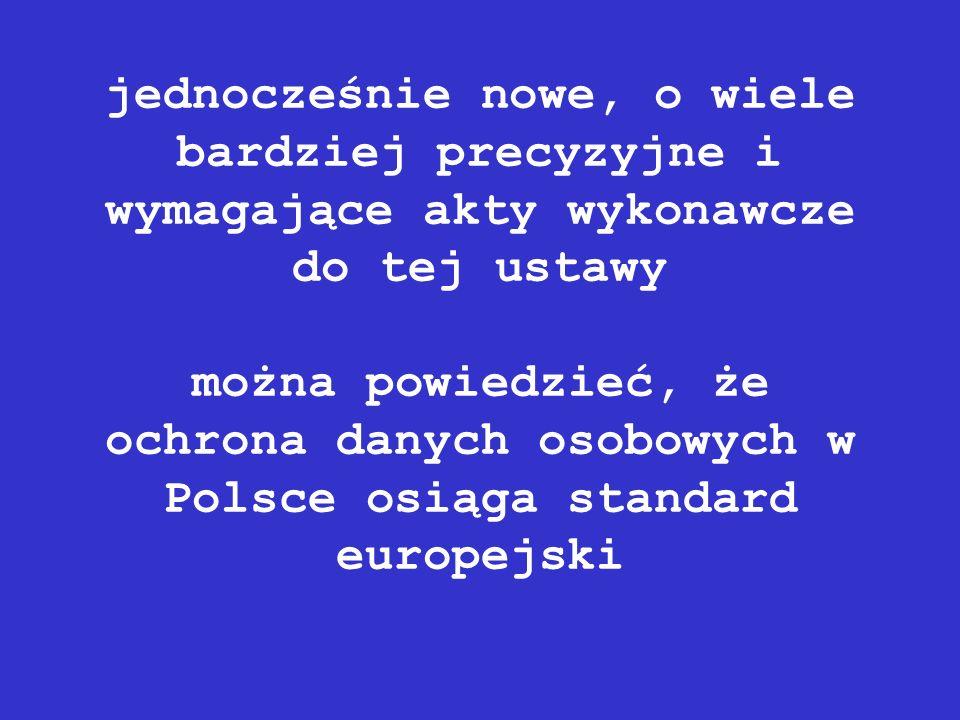 jednocześnie nowe, o wiele bardziej precyzyjne i wymagające akty wykonawcze do tej ustawy można powiedzieć, że ochrona danych osobowych w Polsce osiąga standard europejski