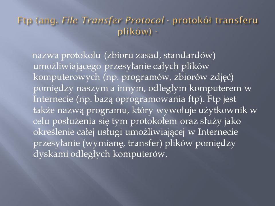 Ftp (ang. File Transfer Protocol - protokół transferu plików) -