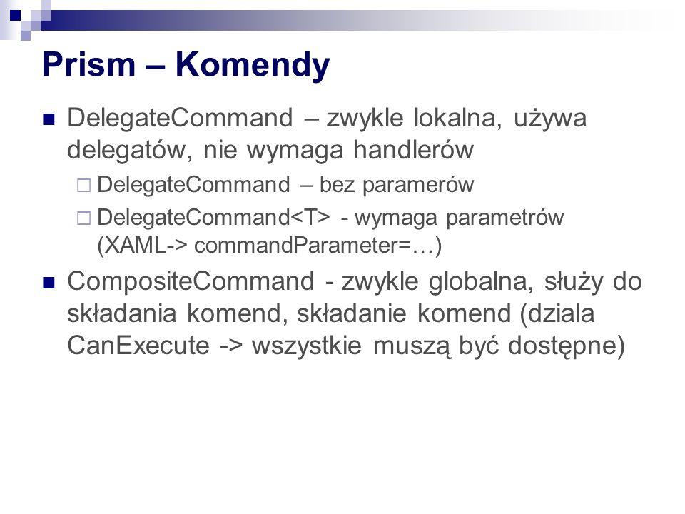 Prism – Komendy DelegateCommand – zwykle lokalna, używa delegatów, nie wymaga handlerów. DelegateCommand – bez paramerów.