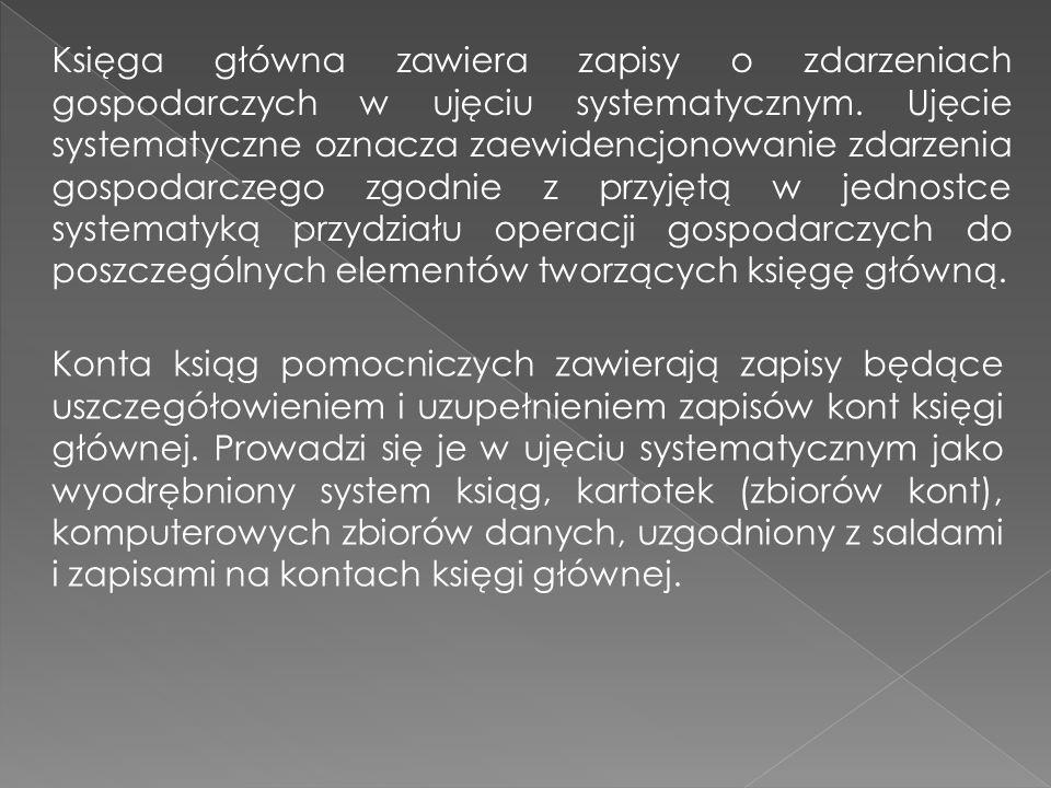 Księga główna zawiera zapisy o zdarzeniach gospodarczych w ujęciu systematycznym. Ujęcie systematyczne oznacza zaewidencjonowanie zdarzenia gospodarczego zgodnie z przyjętą w jednostce systematyką przydziału operacji gospodarczych do poszczególnych elementów tworzących księgę główną.