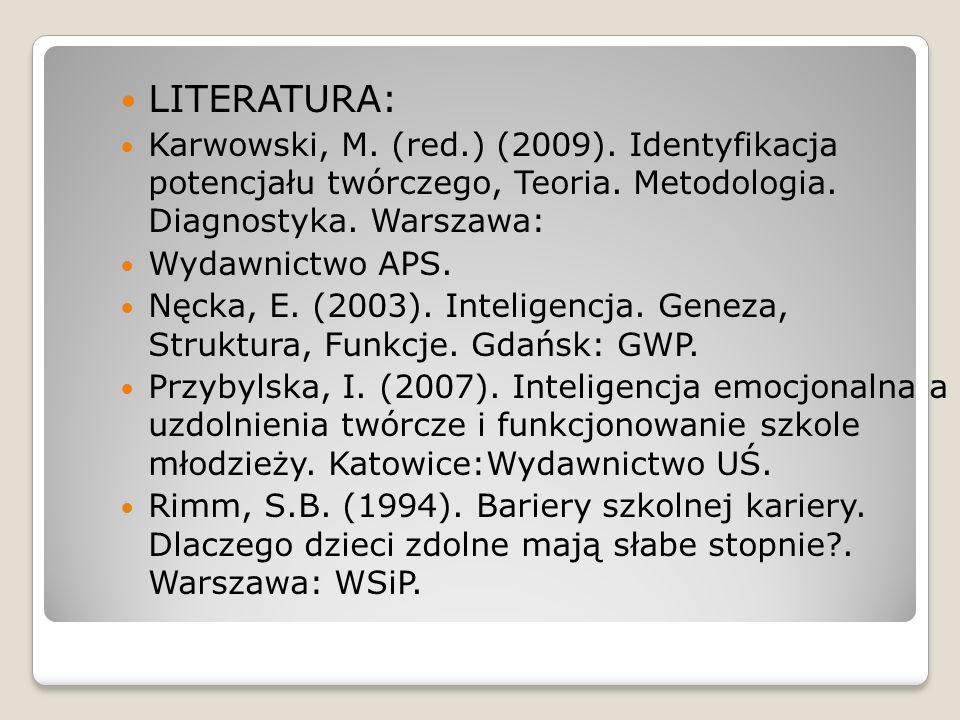 LITERATURA: Karwowski, M. (red.) (2009). Identyfikacja potencjału twórczego, Teoria. Metodologia. Diagnostyka. Warszawa: