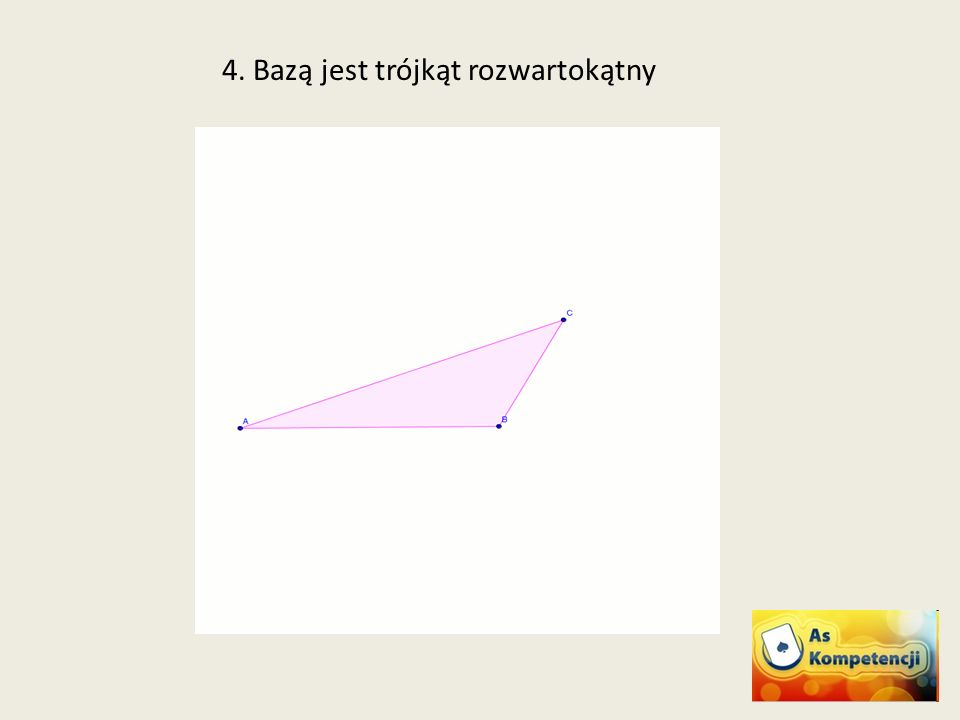 4. Bazą jest trójkąt rozwartokątny
