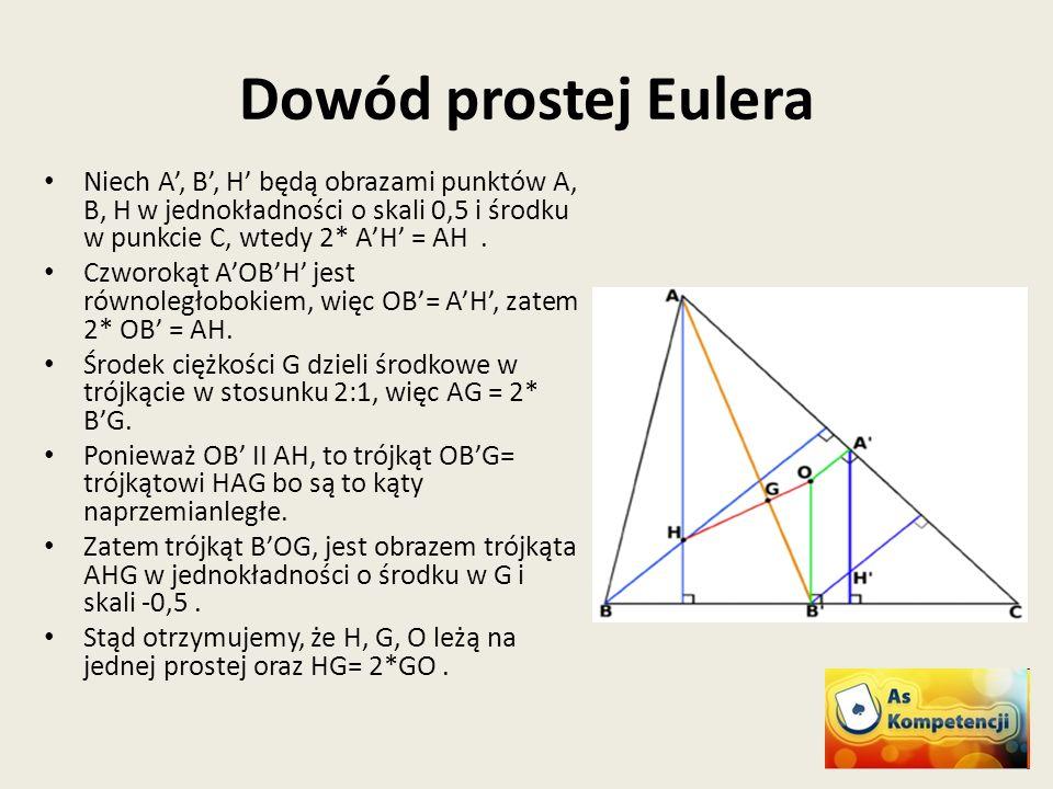 Dowód prostej Eulera Niech A', B', H' będą obrazami punktów A, B, H w jednokładności o skali 0,5 i środku w punkcie C, wtedy 2* A'H' = AH .