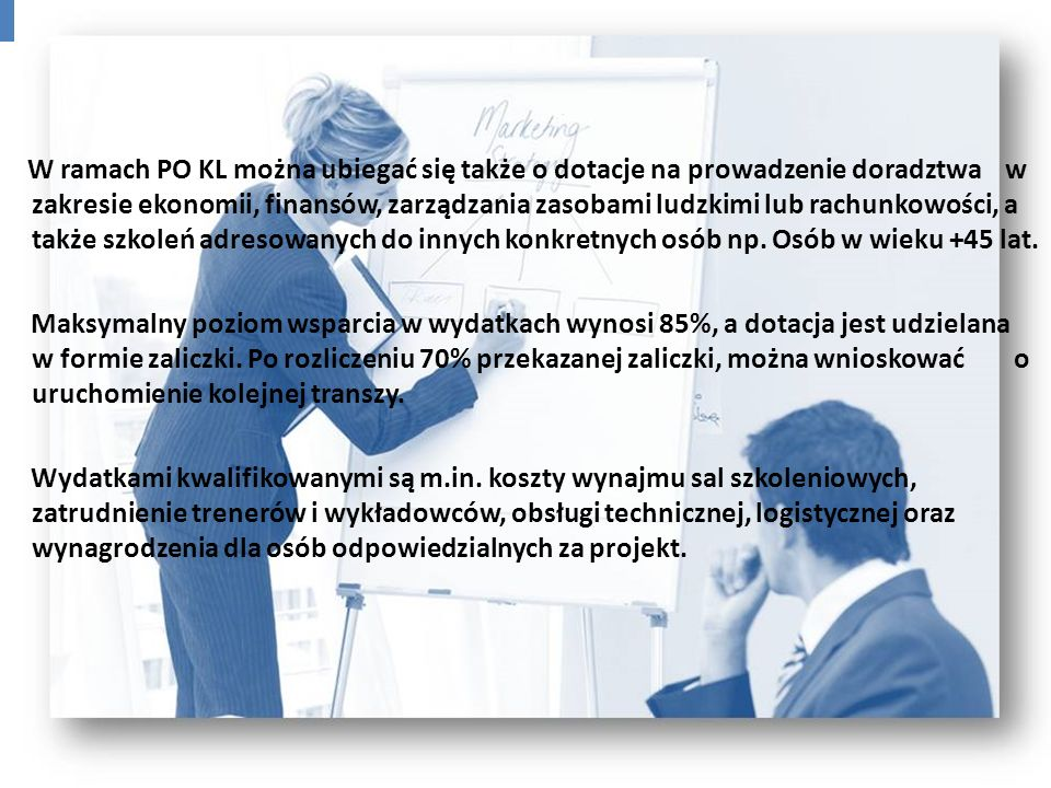 W ramach PO KL można ubiegać się także o dotacje na prowadzenie doradztwa w zakresie ekonomii, finansów, zarządzania zasobami ludzkimi lub rachunkowości, a także szkoleń adresowanych do innych konkretnych osób np. Osób w wieku +45 lat.