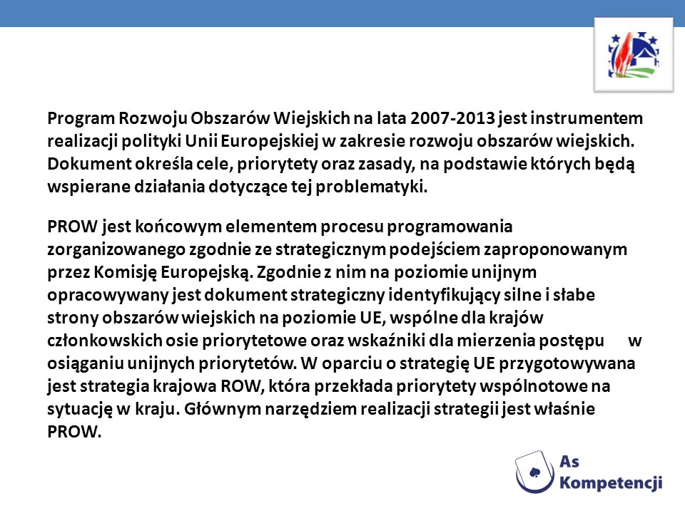 Program Rozwoju Obszarów Wiejskich na lata 2007-2013 jest instrumentem realizacji polityki Unii Europejskiej w zakresie rozwoju obszarów wiejskich. Dokument określa cele, priorytety oraz zasady, na podstawie których będą wspierane działania dotyczące tej problematyki.