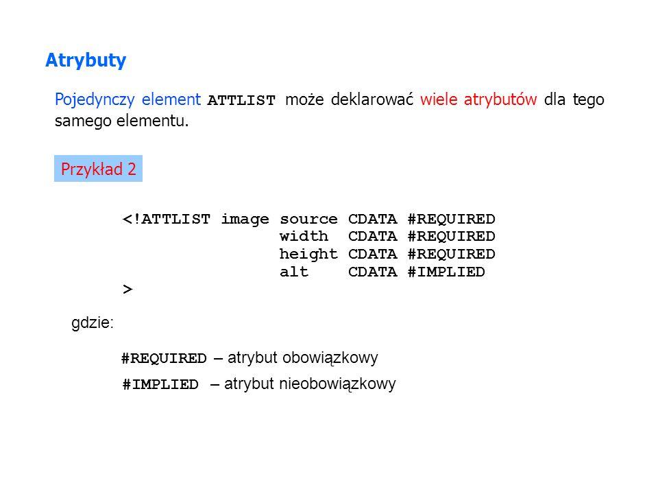Atrybuty Pojedynczy element ATTLIST może deklarować wiele atrybutów dla tego samego elementu. Przykład 2.