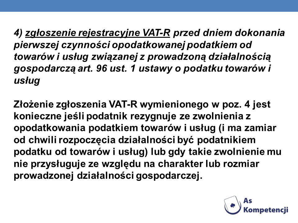 4) zgłoszenie rejestracyjne VAT-R przed dniem dokonania pierwszej czynności opodatkowanej podatkiem od towarów i usług związanej z prowadzoną działalnością gospodarczą art. 96 ust. 1 ustawy o podatku towarów i usług