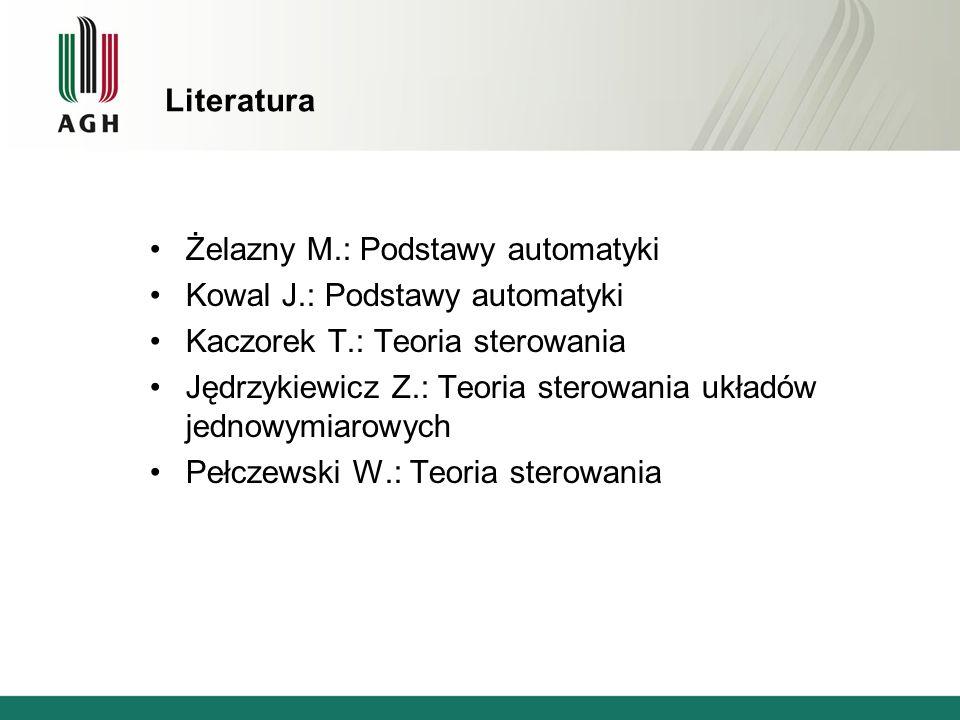 Literatura Żelazny M.: Podstawy automatyki. Kowal J.: Podstawy automatyki. Kaczorek T.: Teoria sterowania.