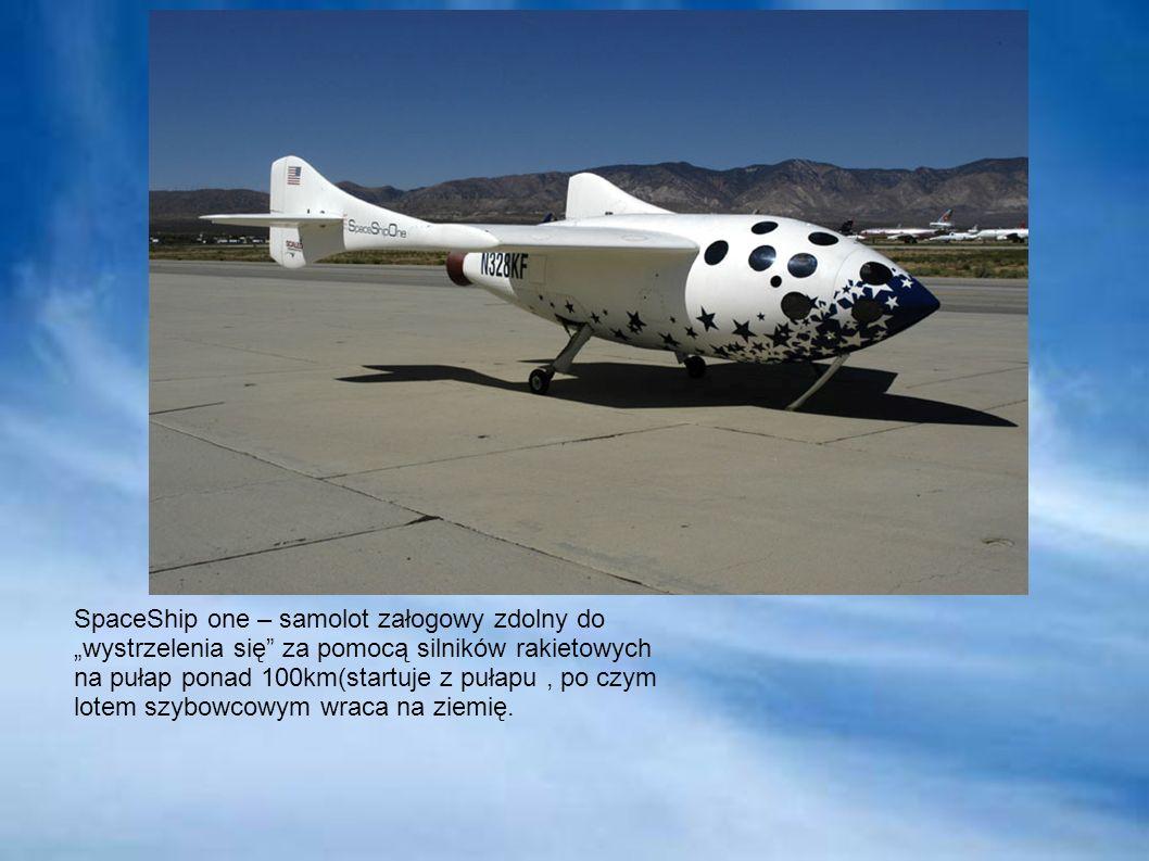 """SpaceShip one – samolot załogowy zdolny do """"wystrzelenia się za pomocą silników rakietowych na pułap ponad 100km(startuje z pułapu , po czym lotem szybowcowym wraca na ziemię."""