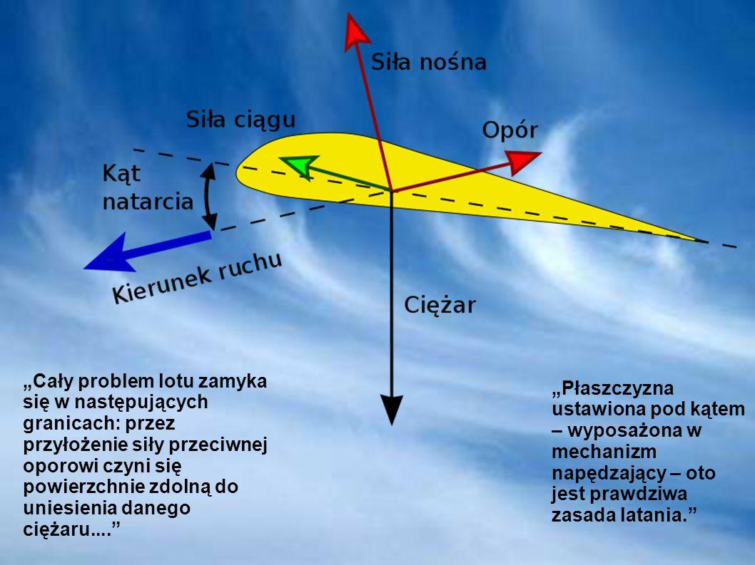 """""""Cały problem lotu zamyka się w następujących granicach: przez przyłożenie siły przeciwnej oporowi czyni się powierzchnie zdolną do uniesienia danego ciężaru...."""