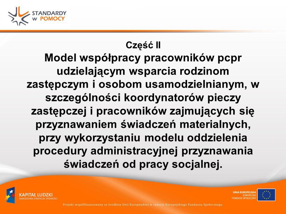 Część II Model współpracy pracowników pcpr udzielającym wsparcia rodzinom zastępczym i osobom usamodzielnianym, w szczególności koordynatorów pieczy zastępczej i pracowników zajmujących się przyznawaniem świadczeń materialnych, przy wykorzystaniu modelu oddzielenia procedury administracyjnej przyznawania świadczeń od pracy socjalnej.