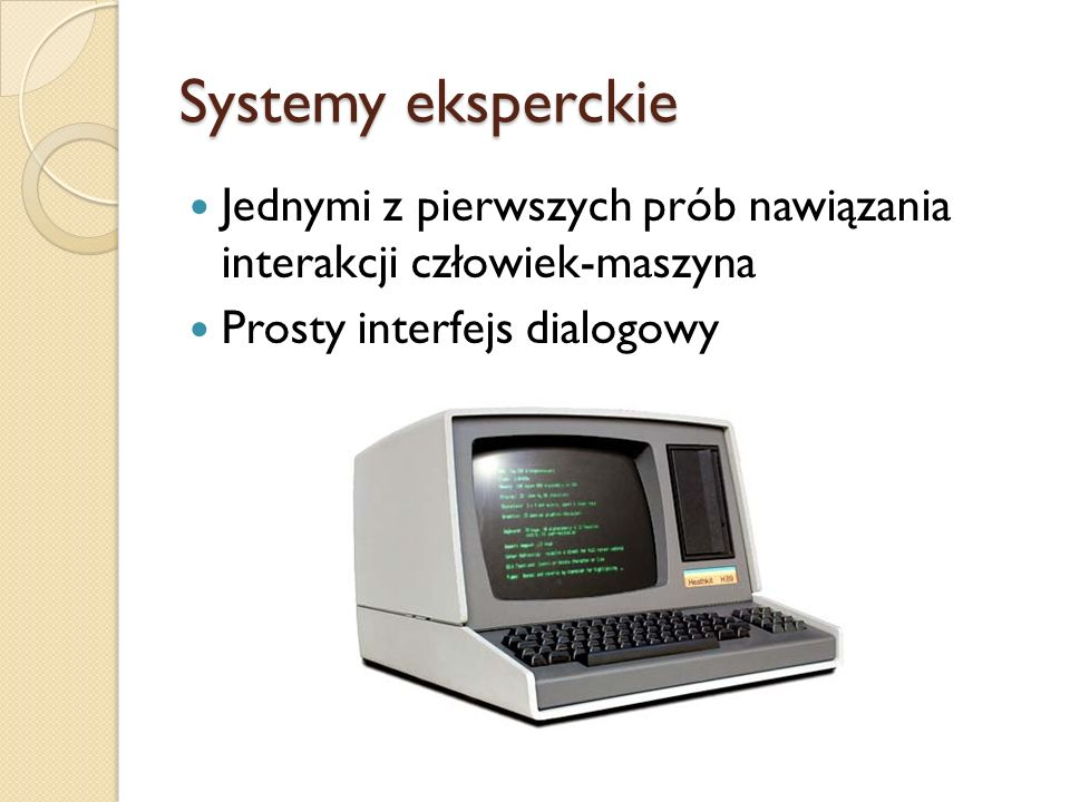 Systemy eksperckie Jednymi z pierwszych prób nawiązania interakcji człowiek-maszyna.