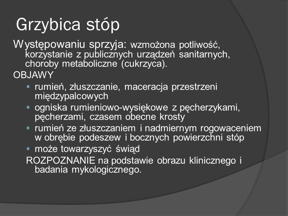 Grzybica stóp Występowaniu sprzyja: wzmożona potliwość, korzystanie z publicznych urządzeń sanitarnych, choroby metaboliczne (cukrzyca).