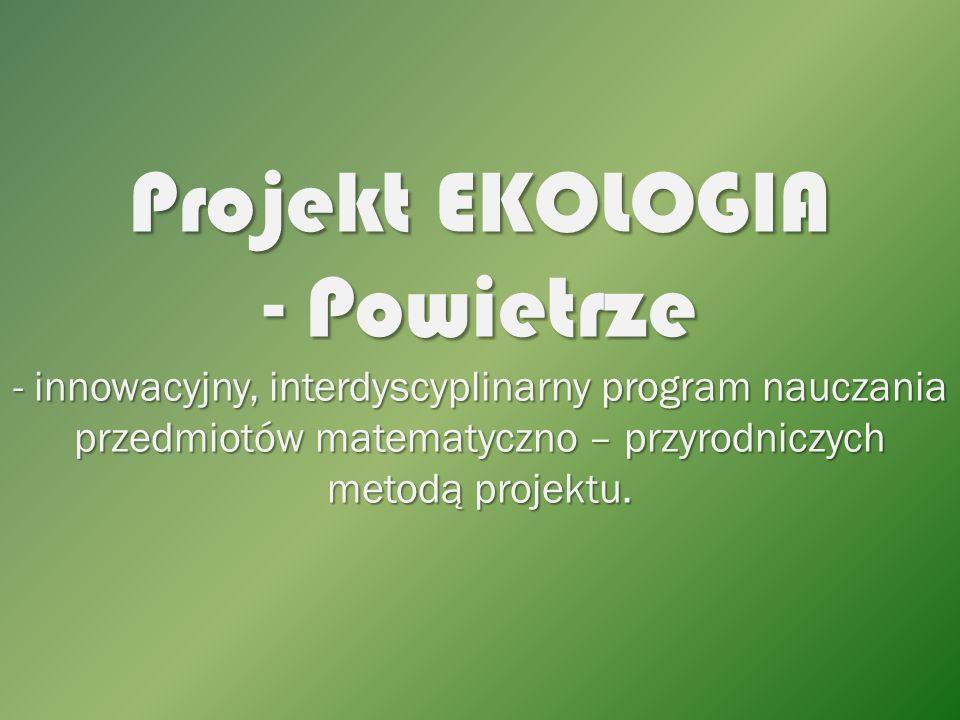 Projekt EKOLOGIA - Powietrze - innowacyjny, interdyscyplinarny program nauczania przedmiotów matematyczno – przyrodniczych metodą projektu.