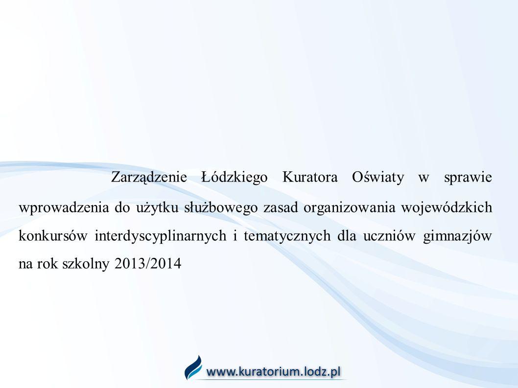 Zarządzenie Łódzkiego Kuratora Oświaty w sprawie wprowadzenia do użytku służbowego zasad organizowania wojewódzkich konkursów interdyscyplinarnych i tematycznych dla uczniów gimnazjów na rok szkolny 2013/2014
