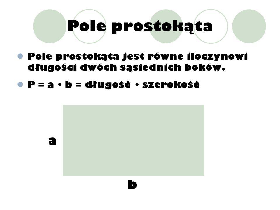 Pole prostokątaPole prostokąta jest równe iloczynowi długości dwóch sąsiednich boków. P = a • b = długość • szerokość.