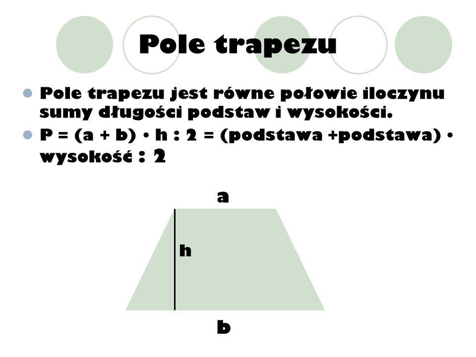 Pole trapezu Pole trapezu jest równe połowie iloczynu sumy długości podstaw i wysokości. P = (a + b) • h : 2 = (podstawa +podstawa) • wysokość : 2.