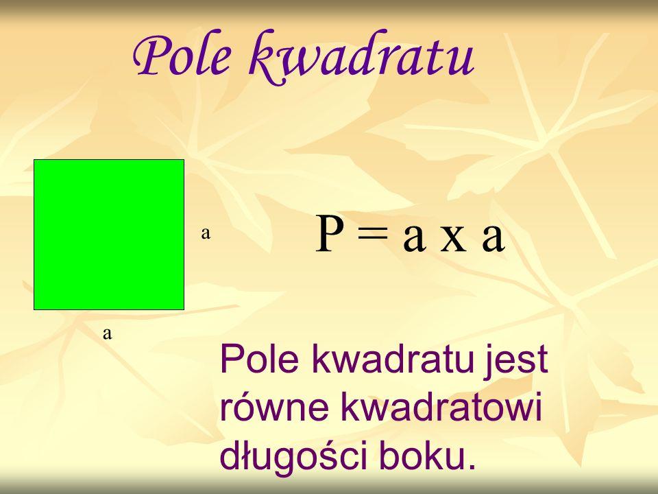 Pole kwadratu P = a x a a a Pole kwadratu jest równe kwadratowi długości boku.