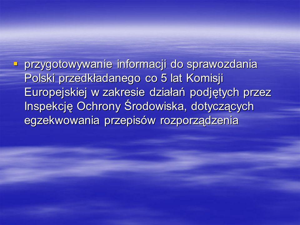 przygotowywanie informacji do sprawozdania Polski przedkładanego co 5 lat Komisji Europejskiej w zakresie działań podjętych przez Inspekcję Ochrony Środowiska, dotyczących egzekwowania przepisów rozporządzenia