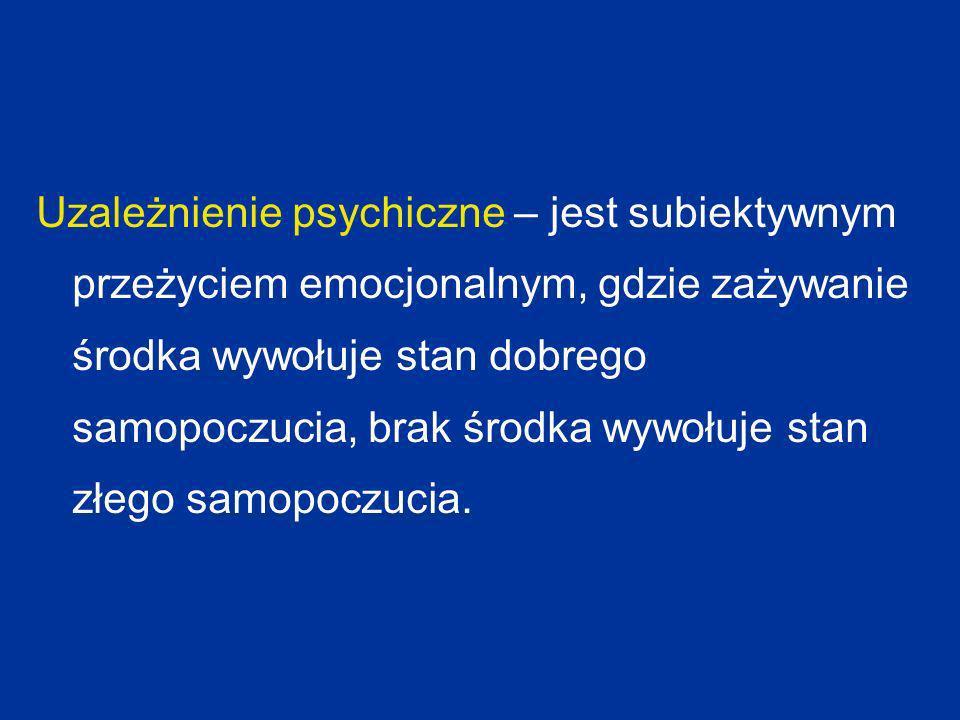 Uzależnienie psychiczne – jest subiektywnym przeżyciem emocjonalnym, gdzie zażywanie środka wywołuje stan dobrego samopoczucia, brak środka wywołuje stan złego samopoczucia.