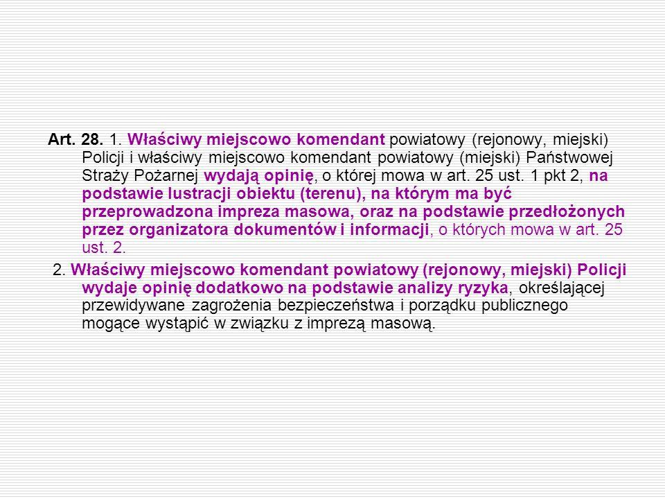 Art. 28. 1. Właściwy miejscowo komendant powiatowy (rejonowy, miejski) Policji i właściwy miejscowo komendant powiatowy (miejski) Państwowej Straży Pożarnej wydają opinię, o której mowa w art. 25 ust. 1 pkt 2, na podstawie lustracji obiektu (terenu), na którym ma być przeprowadzona impreza masowa, oraz na podstawie przedłożonych przez organizatora dokumentów i informacji, o których mowa w art. 25 ust. 2.