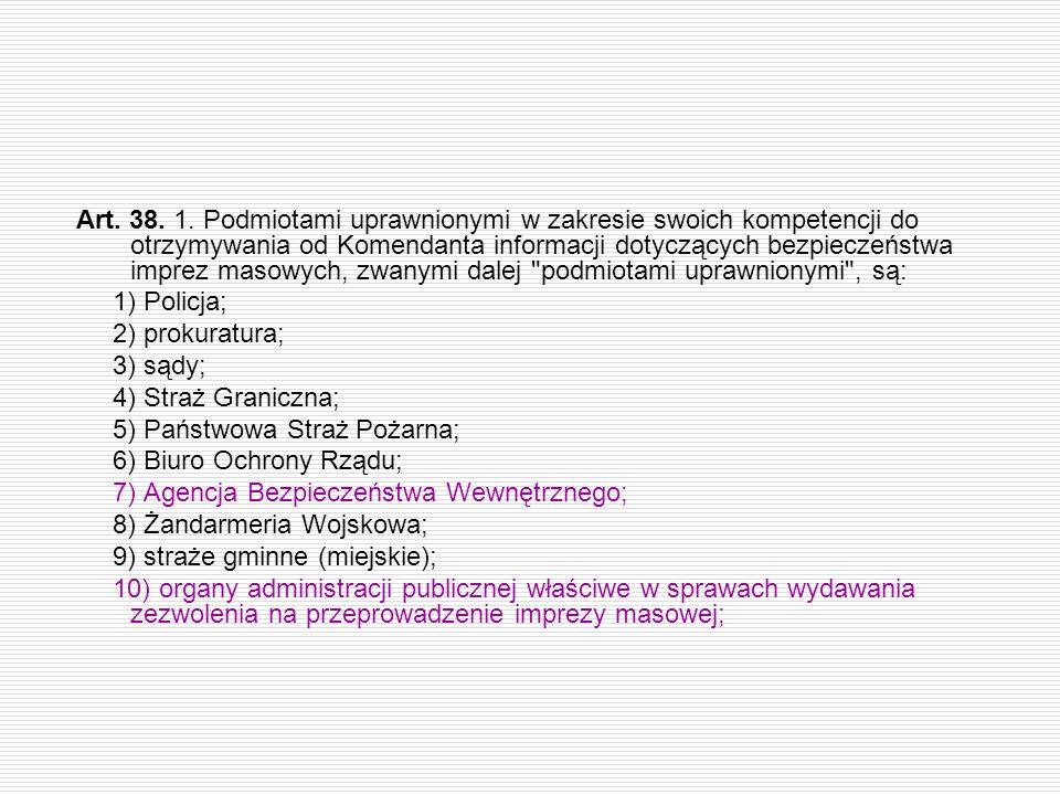 Art. 38. 1. Podmiotami uprawnionymi w zakresie swoich kompetencji do otrzymywania od Komendanta informacji dotyczących bezpieczeństwa imprez masowych, zwanymi dalej podmiotami uprawnionymi , są: