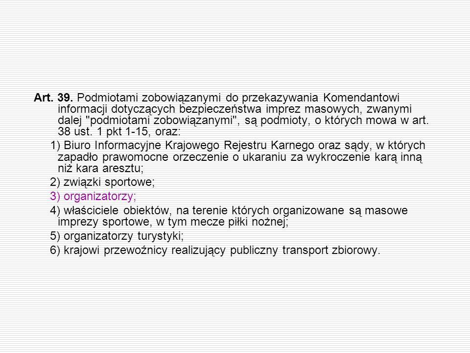 Art. 39. Podmiotami zobowiązanymi do przekazywania Komendantowi informacji dotyczących bezpieczeństwa imprez masowych, zwanymi dalej podmiotami zobowiązanymi , są podmioty, o których mowa w art. 38 ust. 1 pkt 1-15, oraz: