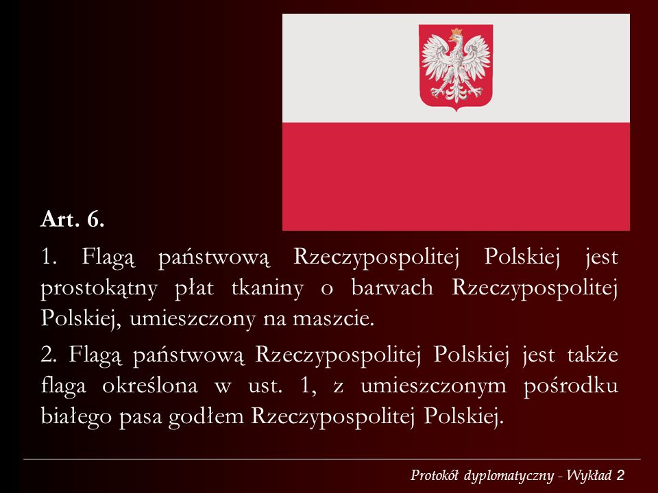 Art. 6. 1. Flagą państwową Rzeczypospolitej Polskiej jest prostokątny płat tkaniny o barwach Rzeczypospolitej Polskiej, umieszczony na maszcie.