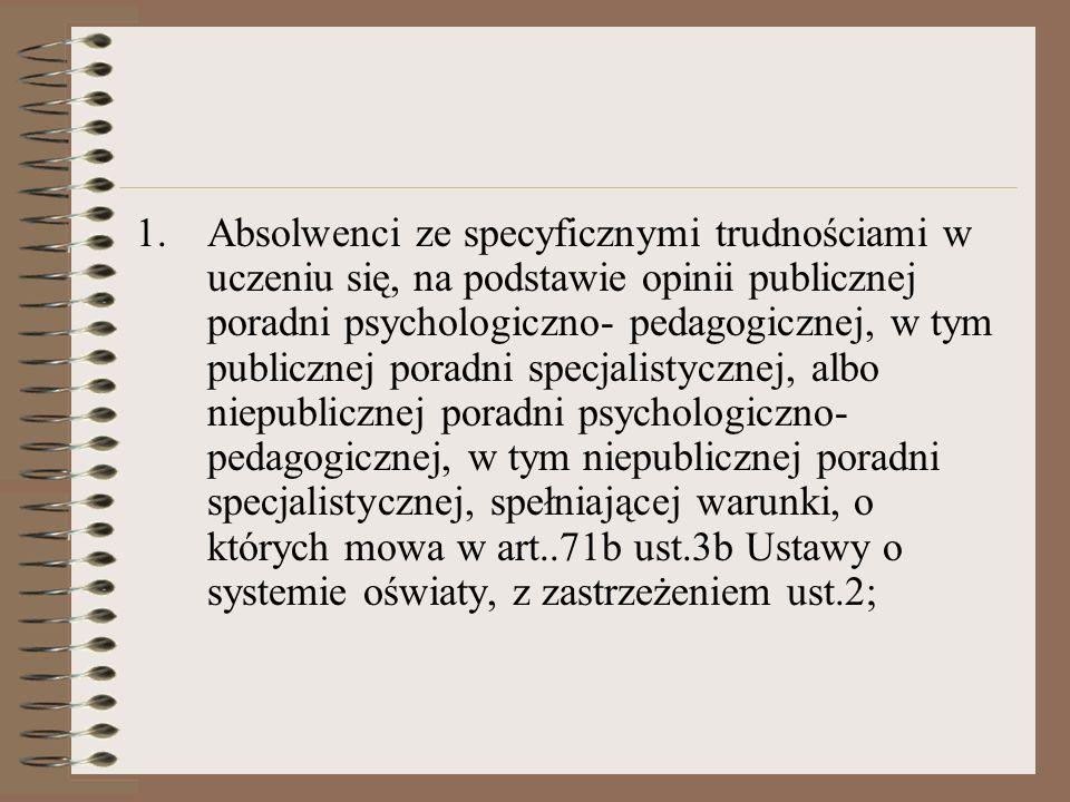 Absolwenci ze specyficznymi trudnościami w uczeniu się, na podstawie opinii publicznej poradni psychologiczno- pedagogicznej, w tym publicznej poradni specjalistycznej, albo niepublicznej poradni psychologiczno- pedagogicznej, w tym niepublicznej poradni specjalistycznej, spełniającej warunki, o których mowa w art..71b ust.3b Ustawy o systemie oświaty, z zastrzeżeniem ust.2;