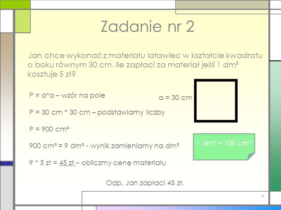 Zadanie nr 2 Jan chce wykonać z materiału latawiec w kształcie kwadratu o boku równym 30 cm. Ile zapłaci za materiał jeśli 1 dm² kosztuje 5 zł